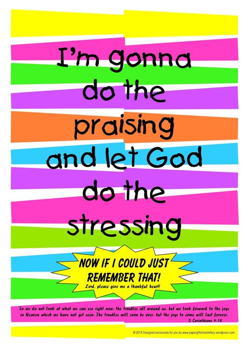 Free printable Bible poster: I'm gonna do the praising and let God do the stressing - now if I could just remember that!
